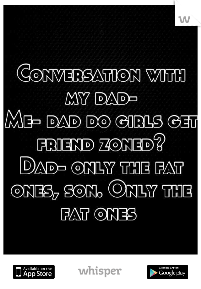 Conversation with my dad- Me- dad do girls get friend zoned?  Dad- only the fat ones, son. Only the fat ones