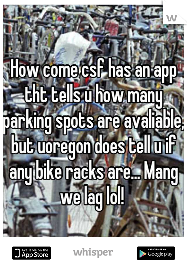 How come csf has an app tht tells u how many parking spots are avaliable, but uoregon does tell u if any bike racks are... Mang  we lag lol!