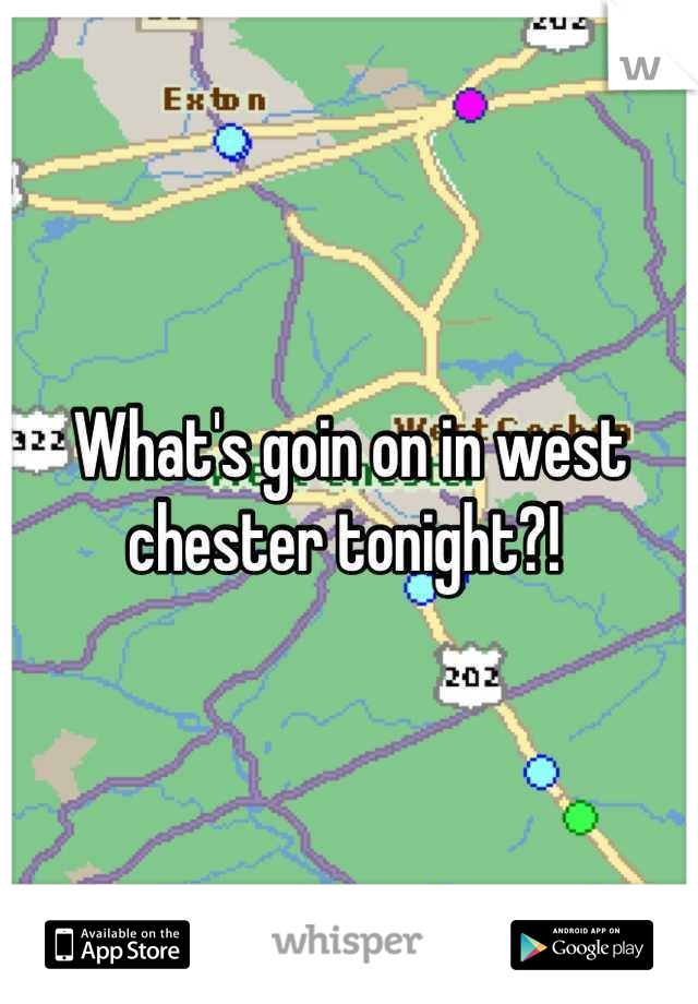 What's goin on in west chester tonight?!