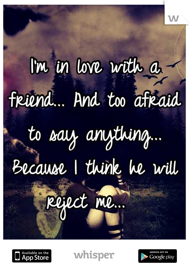 I'm in love with a friend... And too afraid to say anything... Because I think he will reject me...