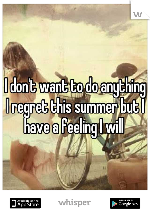 I don't want to do anything I regret this summer but I have a feeling I will