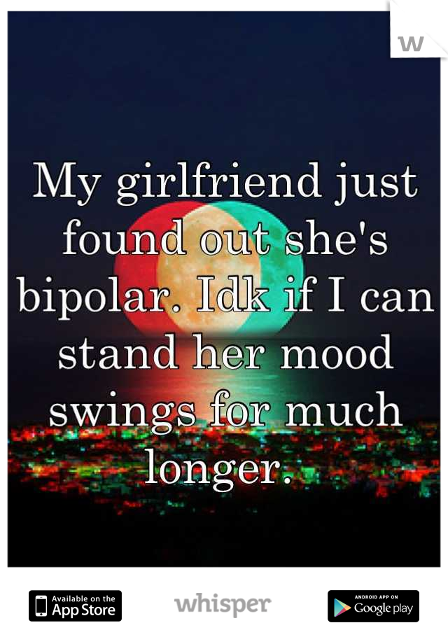 My girlfriend just found out she's bipolar. Idk if I can stand her mood swings for much longer.