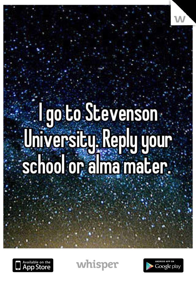 I go to Stevenson University. Reply your school or alma mater.