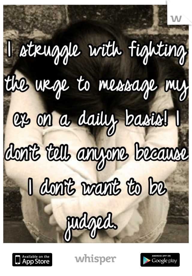 I struggle with fighting the urge to message my ex on a daily basis! I don't tell anyone because I don't want to be judged.