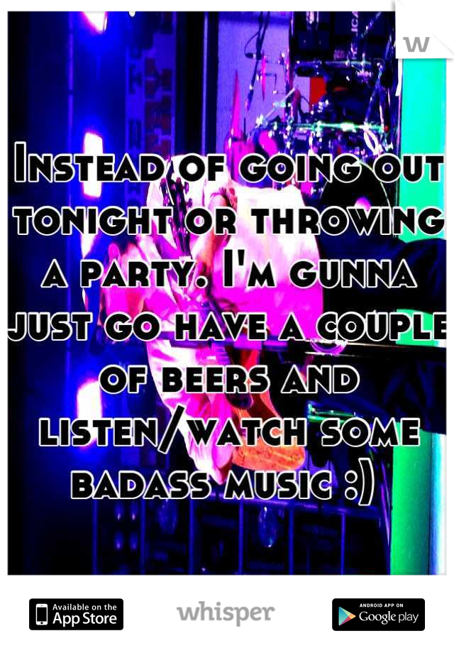 Instead of going out tonight or throwing a party. I'm gunna just go have a couple of beers and listen/watch some badass music :)