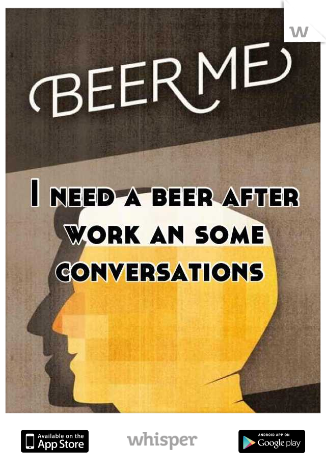 I need a beer after work an some conversations