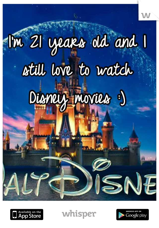 I'm 21 years old and I still love to watch Disney movies :)