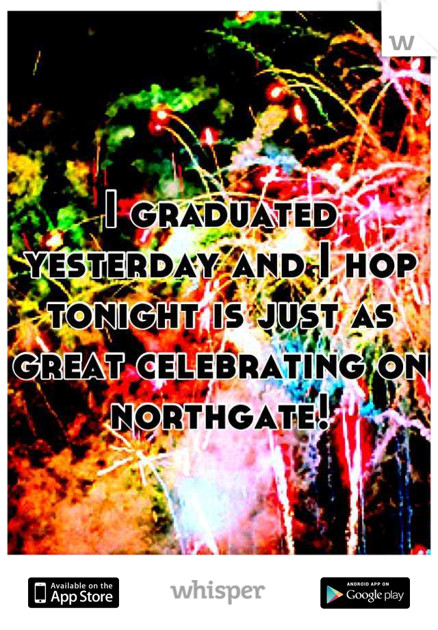 I graduated yesterday and I hop tonight is just as great celebrating on northgate!
