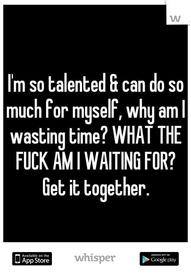 I'm so talented & can do so much for myself, why am I wasting time? WHAT THE FUCK AM I WAITING FOR? Get it together.