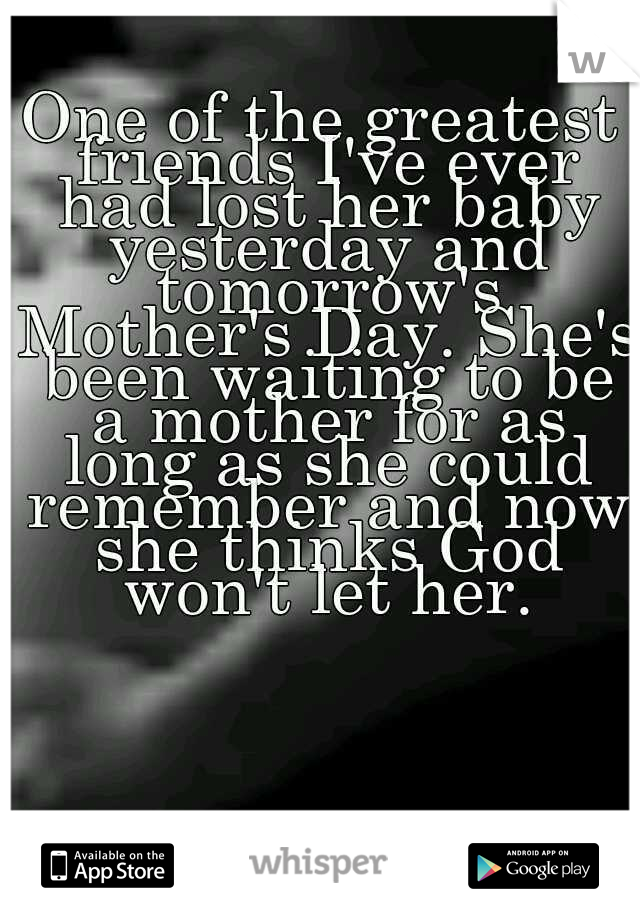 One of the greatest friends I've ever had lost her baby yesterday and tomorrow's Mother's Day. She's been waiting to be a mother for as long as she could remember and now she thinks God won't let her.