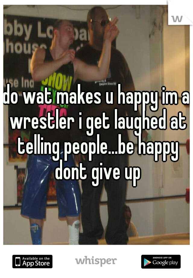do wat makes u happy im a wrestler i get laughed at telling people...be happy dont give up