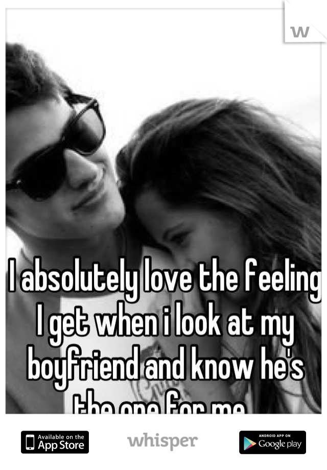 I absolutely love the feeling I get when i look at my boyfriend and know he's the one for me.