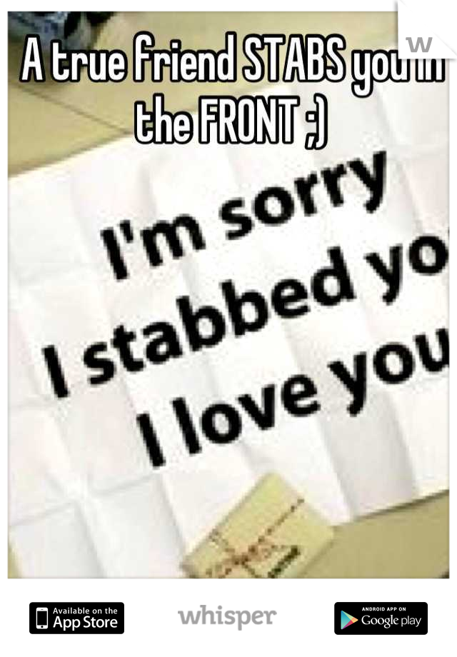 A true friend STABS you in the FRONT ;)