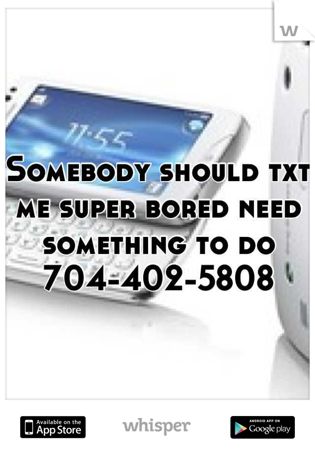 Somebody should txt me super bored need something to do 704-402-5808