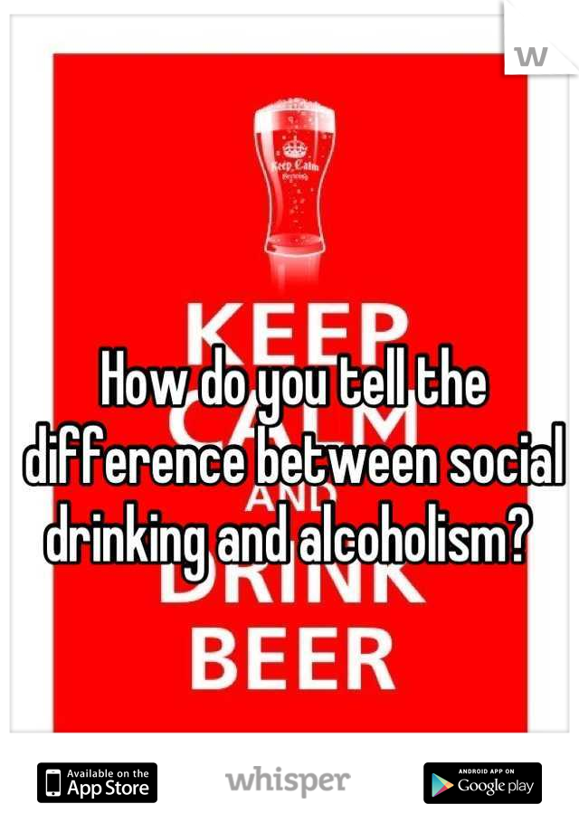How do you tell the difference between social drinking and alcoholism?