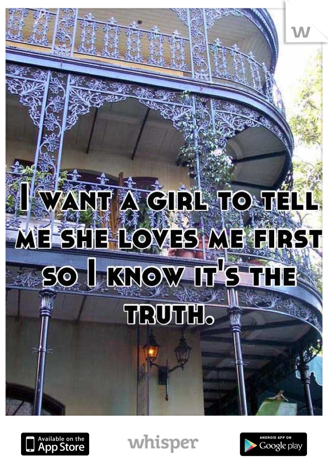 I want a girl to tell me she loves me first so I know it's the truth.