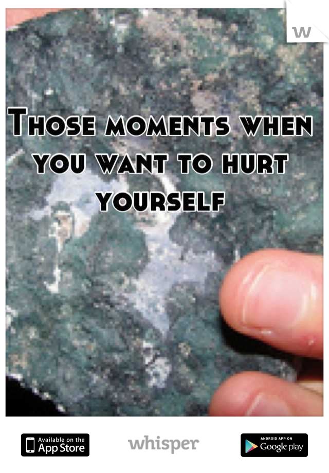 Those moments when you want to hurt yourself