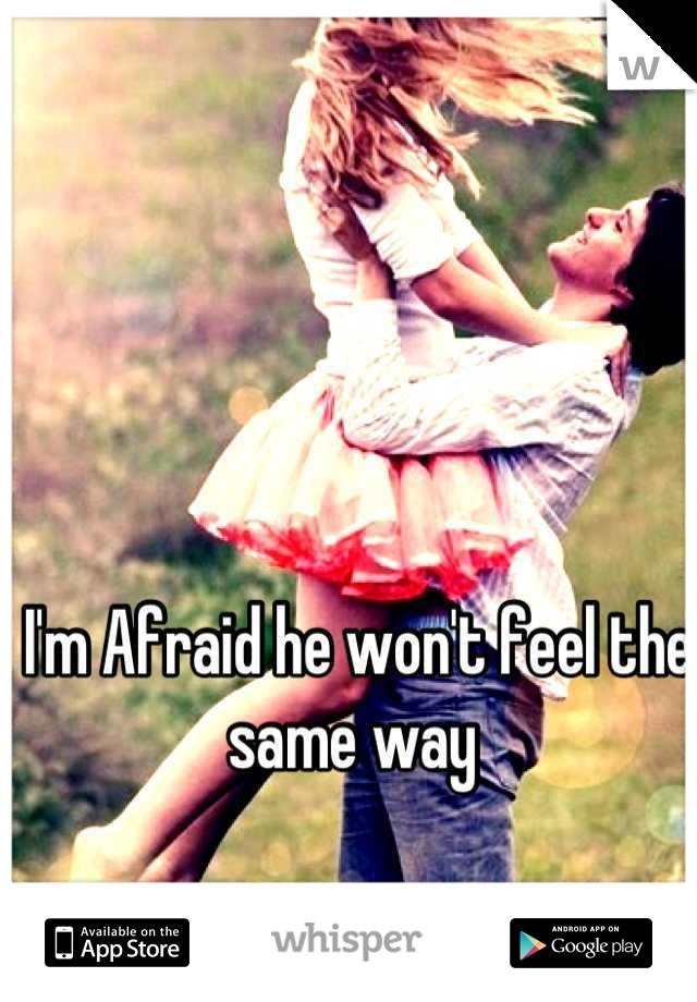 I'm Afraid he won't feel the same way