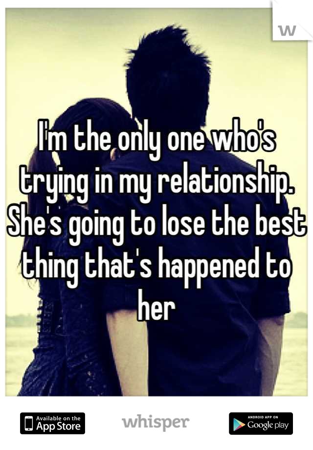 I'm the only one who's trying in my relationship. She's going to lose the best thing that's happened to her