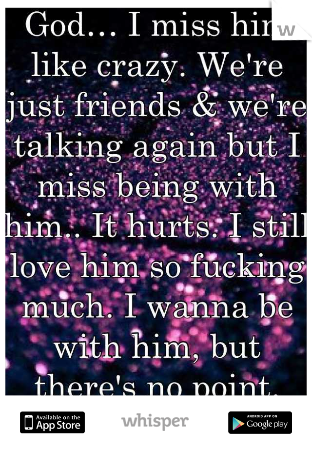God… I miss him like crazy. We're just friends & we're talking again but I miss being with him.. It hurts. I still love him so fucking much. I wanna be with him, but there's no point. This sucks..