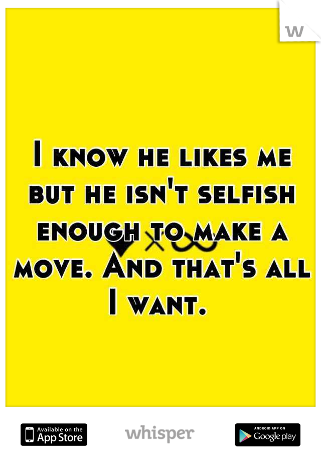 I know he likes me but he isn't selfish enough to make a move. And that's all I want.