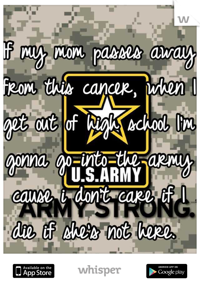 If my mom passes away from this cancer, when I get out of high school I'm gonna go into the army cause i don't care if I die if she's not here.