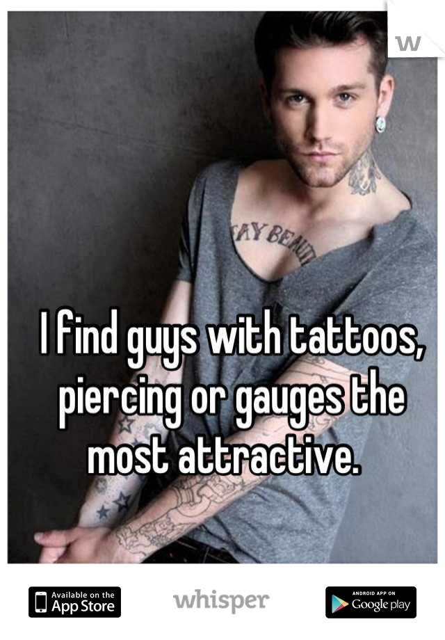 I find guys with tattoos, piercing or gauges the most attractive.