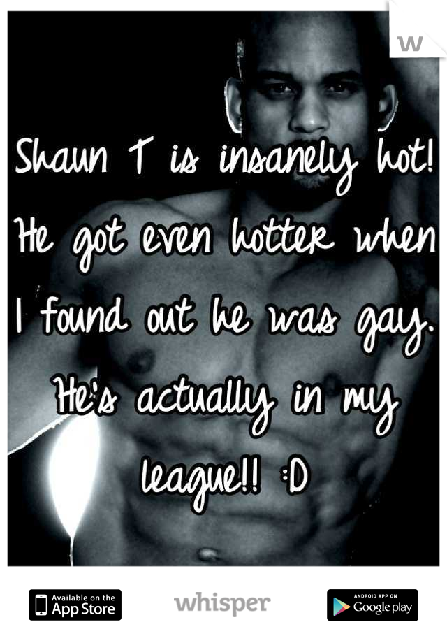 Shaun T is insanely hot! He got even hotter when I found out he was gay. He's actually in my league!! :D