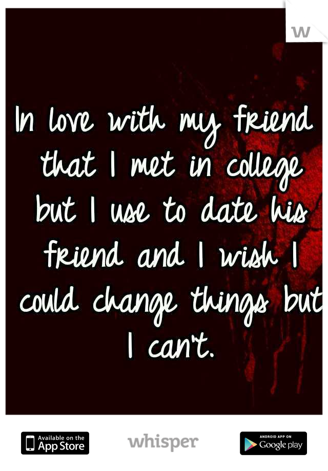 In love with my friend that I met in college but I use to date his friend and I wish I could change things but I can't.