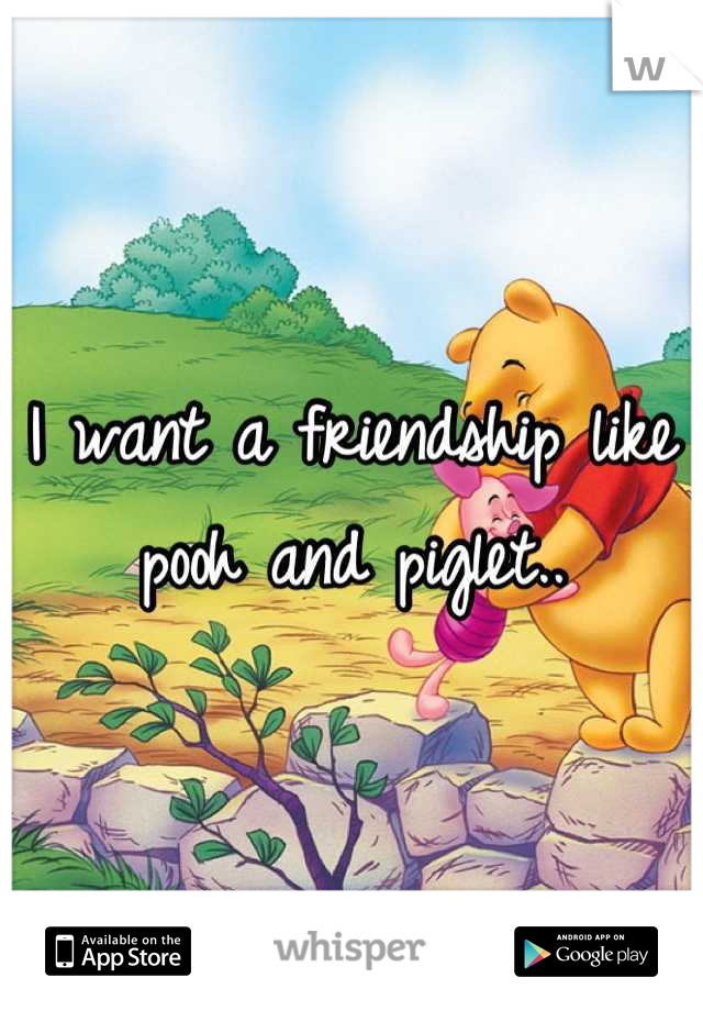 I want a friendship like pooh and piglet..