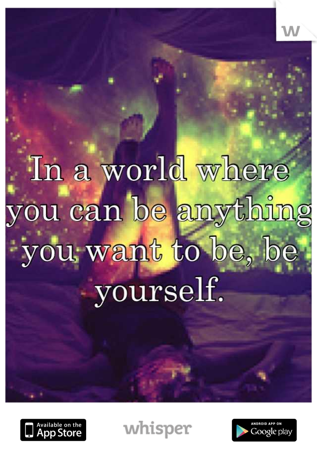 In a world where you can be anything you want to be, be yourself.