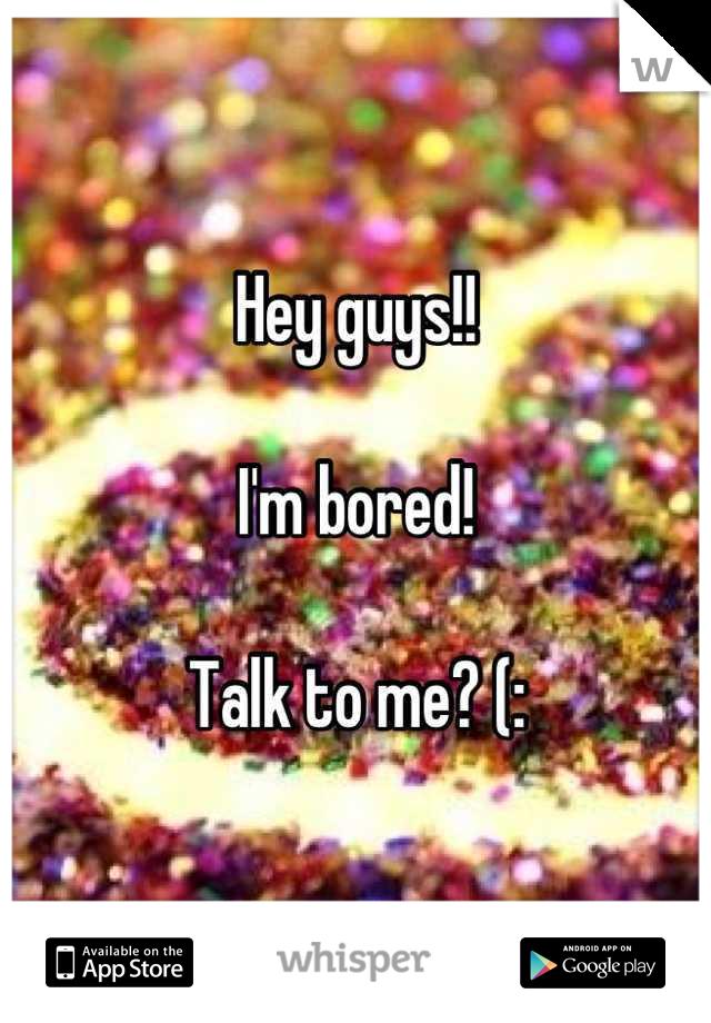 Hey guys!!   I'm bored!   Talk to me? (: