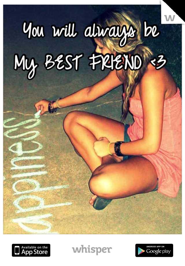 You will always be  My BEST FRIEND <3