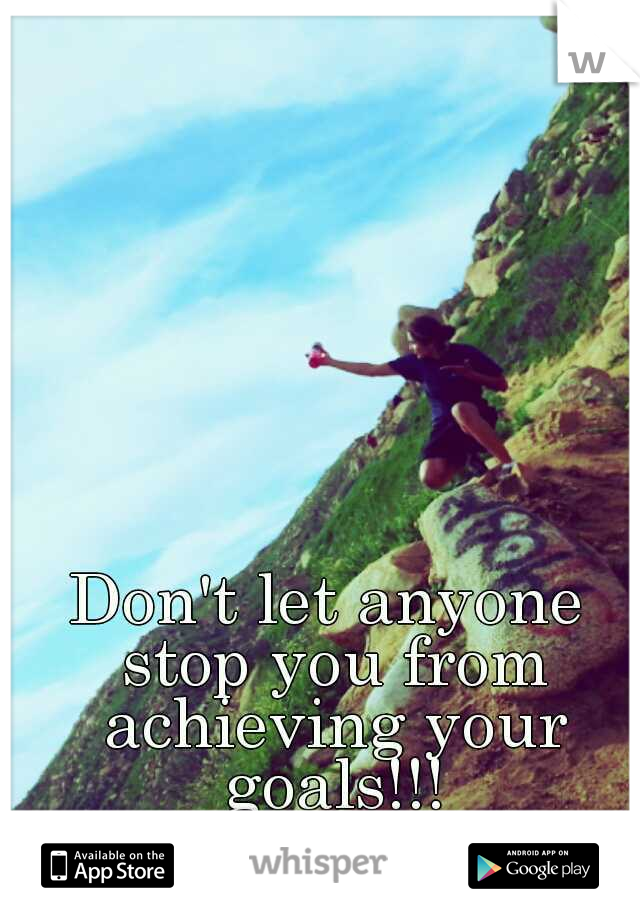 Don't let anyone stop you from achieving your goals!!!