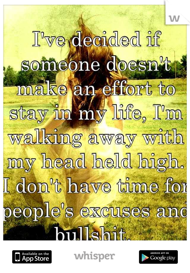 I've decided if someone doesn't make an effort to stay in my life, I'm walking away with my head held high. I don't have time for people's excuses and bullshit.
