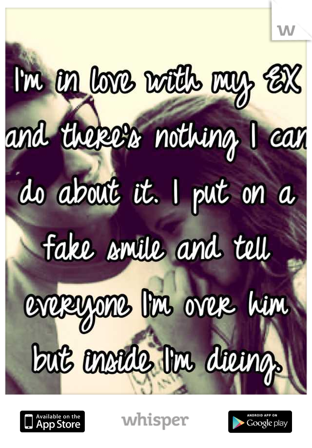 I'm in love with my EX and there's nothing I can do about it. I put on a fake smile and tell everyone I'm over him but inside I'm dieing.