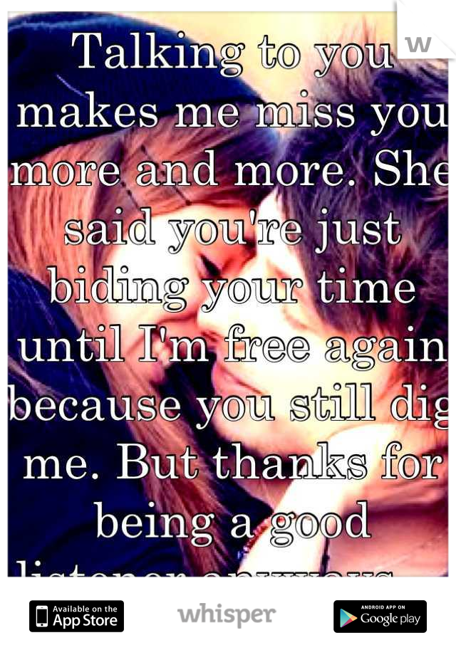 Talking to you makes me miss you more and more. She said you're just biding your time until I'm free again because you still dig me. But thanks for being a good listener anyways...