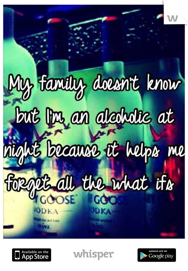 My family doesn't know but I'm an alcoholic at night because it helps me forget all the what ifs
