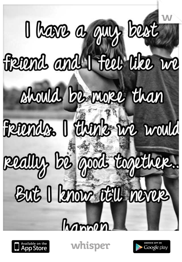 I have a guy best friend and I feel like we should be more than friends. I think we would really be good together.. But I know it'll never happen.