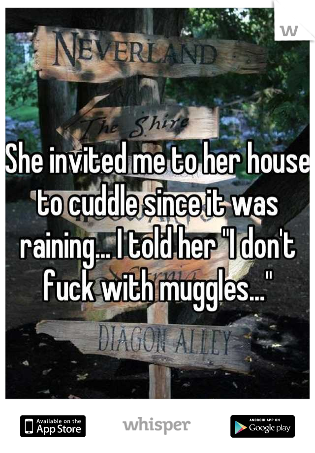"""She invited me to her house to cuddle since it was raining... I told her """"I don't fuck with muggles..."""""""
