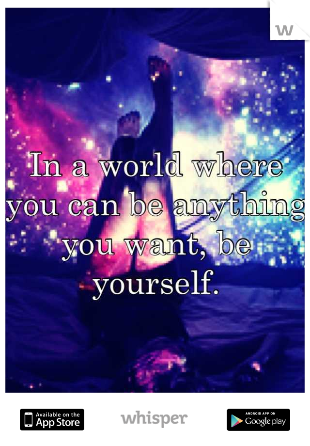In a world where you can be anything you want, be yourself.