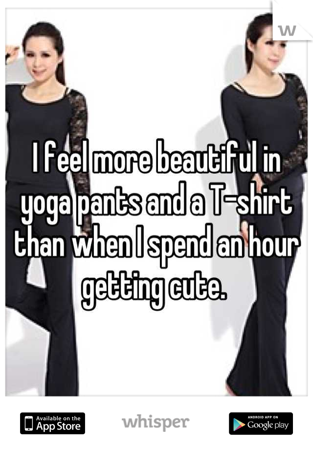 I feel more beautiful in yoga pants and a T-shirt than when I spend an hour getting cute.