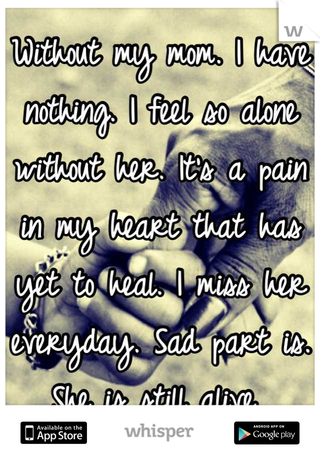 Without my mom. I have nothing. I feel so alone without her. It's a pain in my heart that has yet to heal. I miss her everyday. Sad part is. She is still alive