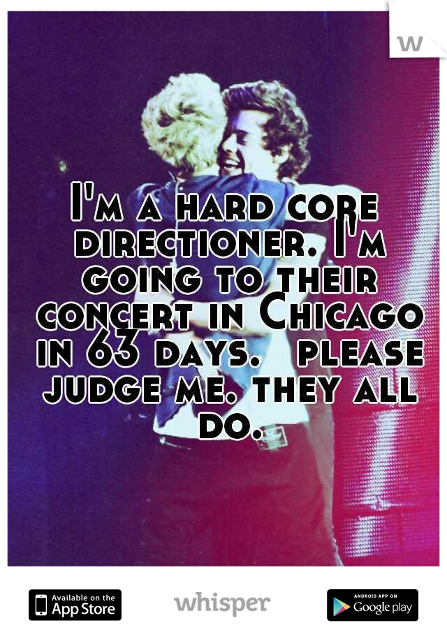 I'm a hard core directioner. I'm going to their concert in Chicago in 63 days.  please judge me. they all do.