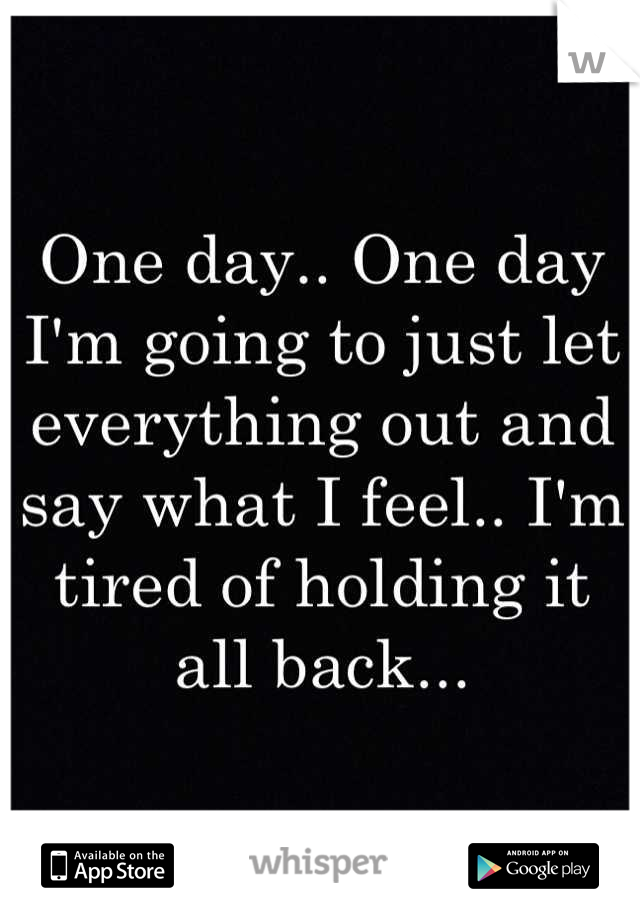 One day.. One day I'm going to just let everything out and say what I feel.. I'm tired of holding it all back...