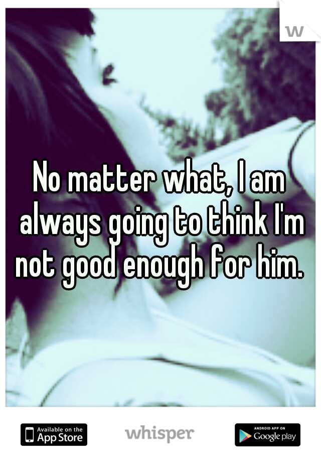 No matter what, I am always going to think I'm not good enough for him.
