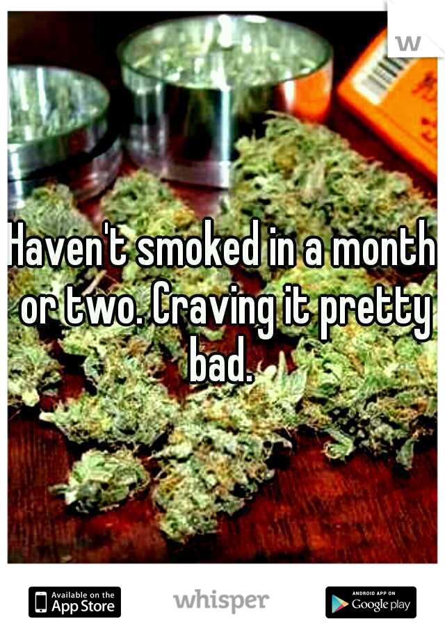 Haven't smoked in a month or two. Craving it pretty bad.