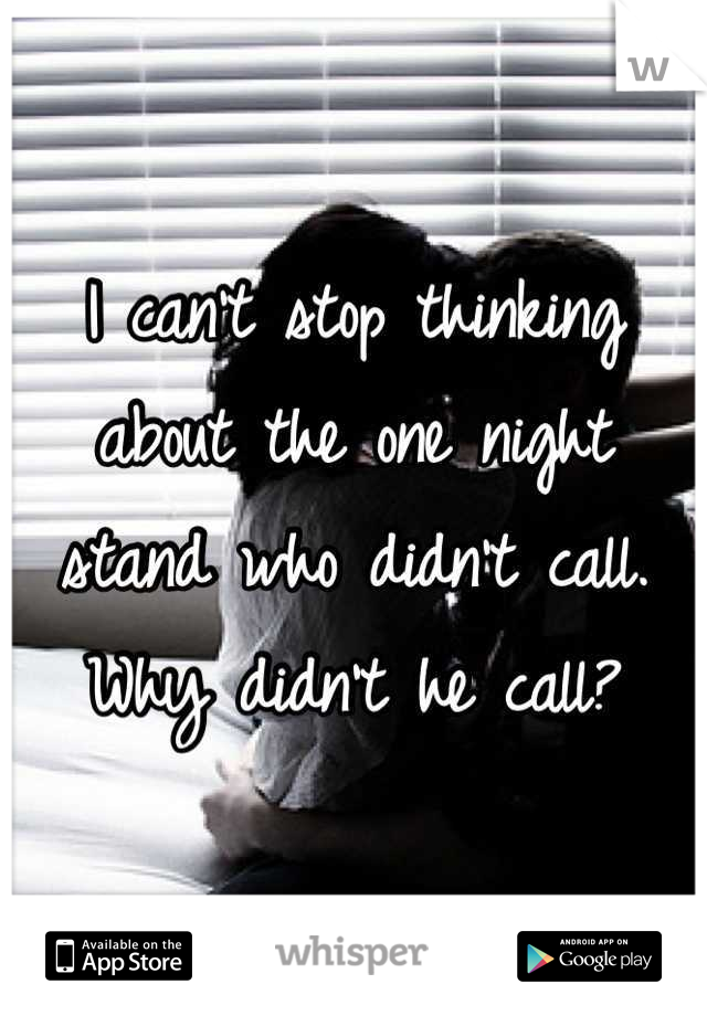 I can't stop thinking about the one night stand who didn't call. Why didn't he call?