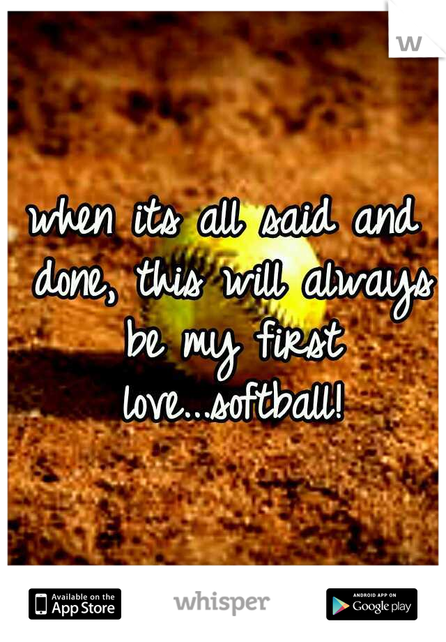 when its all said and done, this will always be my first love...softball!