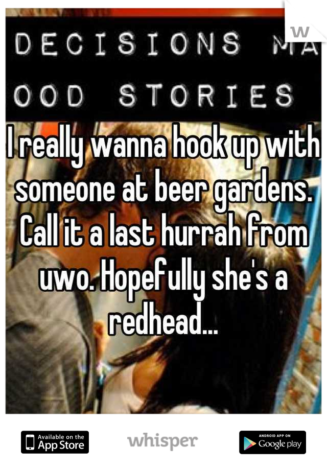 I really wanna hook up with someone at beer gardens. Call it a last hurrah from uwo. Hopefully she's a redhead...